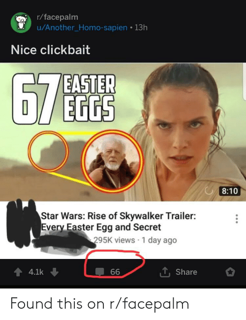 Easter, Facepalm, and Star Wars: r/facepalm  u/Another_Homo-sapien 13h  Nice clickbait  EASTER  EGGS  8:10  Star Wars: Rise of Skywalker Trailer:  Every Easter Egg and Secret  295K views 1 day ago  1. Share  44.1k Found this on r/facepalm