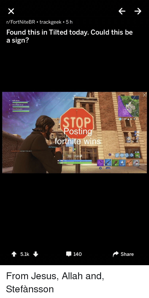 Jesus, Lost, and Today: r/FortNiteBR trackgeek 5 h  Found this in Tilted today. Could this be  a sign?  dallinman  iiAmTheAnimal  İİArnTheSavi or  STOP  ostin  ortnite wins  239  RODSTEVOSD s lost in the stom  30 164  Oe  ↑ 5.1k  140  Share