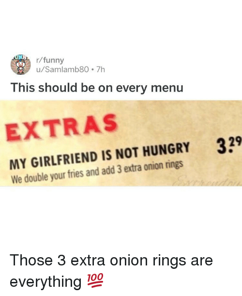 Funny, Hungry, and Memes: r/funny  u/Samlamb80 7h  This should be on every menu  EXTRAS  MY GIRLFRIEND IS NOT HUNGRY 39  We double your fries and add 3 extra onion rings Those 3 extra onion rings are everything 💯