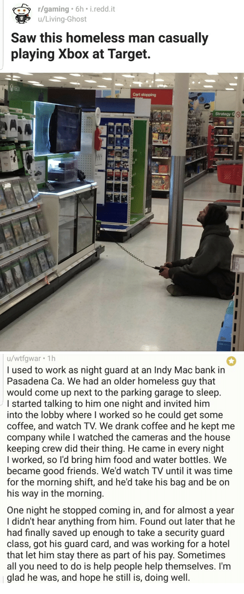 Food, Friends, and Homeless: r/gaming 6h i.redd.it  u/Living-Ghost  Saw this homeless man casually  playing Xbox at Target.  Cart stopping  Strategy   u/wtfgwar 1h  l used to work as night guard at an Indy Mac bank in  Pasadena Ca. We had an older homeless guy that  would come up next to the parking garage to sleep  started talking to him one night and invited him  into the lobby where I worked so he could get some  coffee, and watch TV. We drank coffee and he kept me  company while I watched the cameras and the house  keeping crew did their thing. He came in every night  I worked, so l'd bring him food and water bottles. We  became good friends. We'd watch TV until it was time  for the morning shift, and he'd take his bag and be on  his way in the morning  One night he stopped coming in, and for almost a year  I didn't hear anything from him. Found out later that he  had finally saved up enough to take a security guard  class, got his guard card, and was working for a hotel  that let him stay there as part of his pay. Sometimes  all you need to do is help people help themselves. I'm  glad he was, and hope he still is, doing well