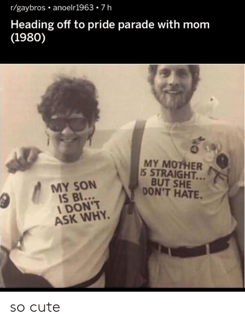 Cute, Mom, and Ask: r/gaybros anoelr1963-7h  Heading off to pride parade with mom  (1980)  MY MOTHER  S STRAIGHT...  BUT SHE  DON'T HATE.  MY SON  I DON'T  ASK WHY. so cute