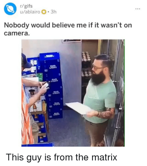 Memes, The Matrix, and Camera: r/gifs  u/ablairo 3h  Nobody would believe me if it wasn't on  camera. This guy is from the matrix