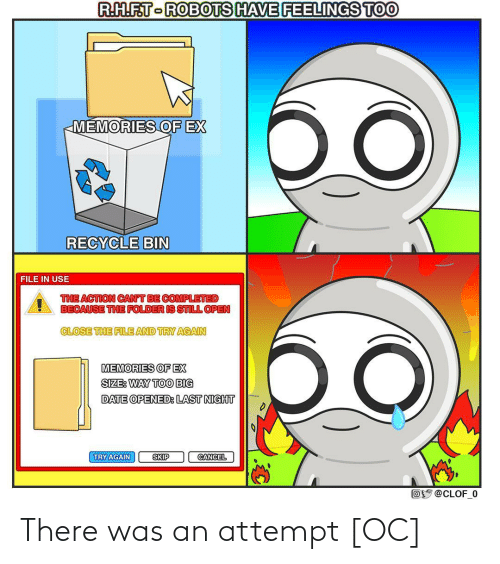 Date, Big, and Open: R.H.F.T-ROBOTS HAVE FEELINGS TOO  бо  MEMORIES OF EX  RECYCLE BIN  FILE IN USE  THE ACTION CAN'T BE COMPLETED  BECAUSE THE FOLDER IS STILL OPEN  CLOSE THE FILE AND TRY AGAIN  MEMORIES OF EX  SIZE: WAY TOO BIG  DATE OPENED: LAST NIGHT  TRY AGAIN  SKIP  CANCEL  Oy @CLOF_0 There was an attempt [OC]