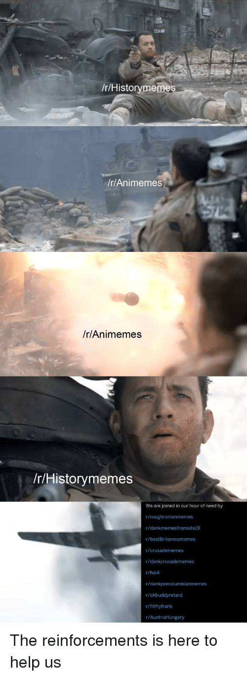 Help, History, and  Need: /r/Historymemes  /r/Animemes  /r/Animemes  r/Historymemes  We are joined in our hour of need by  r/roughromanmemes  r/dankmemesfromsitel9  r/bestBritanniamemes  r/crusadememes  r/dankcrusadememes  r/hoi4  r/dankprecolumbianmemes  r/okbuddyretard  r/filthyfrank  r/AustriaHungary