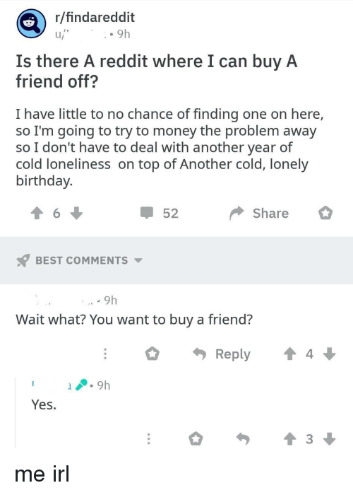 Rhndareddit 9h Is There a Reddit Where I Can Buy a Friend
