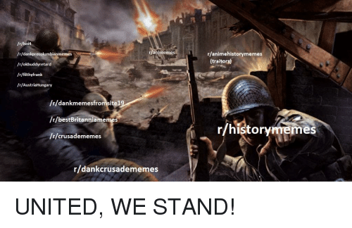 History, United, and United We Stand: /r/hoi4  /r/dankprecolumbianmemes  /r/okbuddyretard  /r/filthyfrank  /r/AustriaHungary  ranimemes  r/animehistorymemes  (traitors)  /r/dankmemesfromsitel  /r/bestBritanniamemes  /r/crusadememes  r/historymemes  r/dankcrusadememes