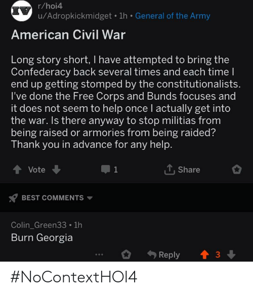 Army, Thank You, and American: r/hoi4  u/Adropkickmidget 1h General of the Army  American Civil War  Long story short, I have attempted to bring the  Confederacy back several times and each time l  end up getting stomped by the constitutionalists  I've done the Free Corps and Bunds focuses and  it does not seem to help once l actually get into  the war. Is there anyway to stop militias from  being raised or armories from being raided?  Thank you in advance for any help.  Vote  T,Share  BEST COMMENTS  Colin_Green33 1h  Burn Georgia  Reply3 #NoContextHOI4