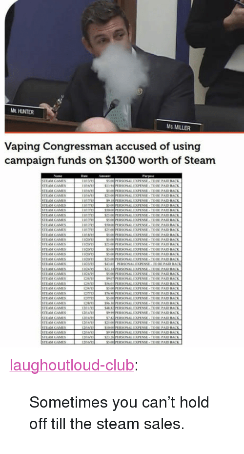 "Club, Steam, and Tumblr: R HUNTER  Ms. MILLER  Vaping Congressman accused of using  campaign funds on $1300 worth of Steam  EAM GAN <p><a href=""http://laughoutloud-club.tumblr.com/post/163912520898/sometimes-you-cant-hold-off-till-the-steam-sales"" class=""tumblr_blog"">laughoutloud-club</a>:</p>  <blockquote><p>Sometimes you can't hold off till the steam sales.</p></blockquote>"
