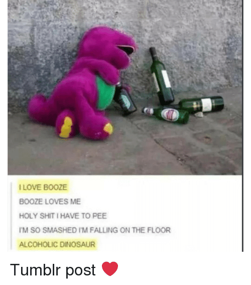 Dinosaur, Love, and Memes: r:  I LOVE BOOZE  BOOZE LOVES ME  HOLY SHIT I HAVE TO PEE  M SO SMASHED I'M FALLING ON THE FLOOR  ALCOHOLIC DINOSAUR Tumblr post ❤