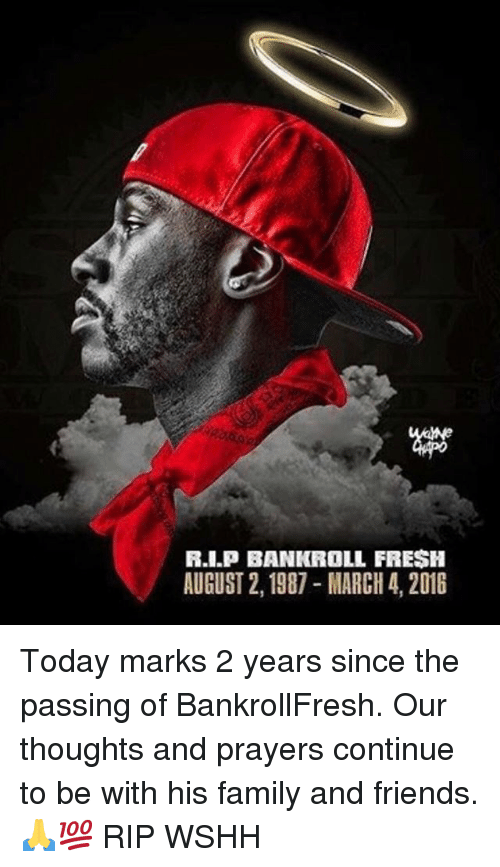 Family, Fresh, and Friends: R.I.P BANKROLL FRESH  AUGUST 2,1987-MARCH 4, 2016 Today marks 2 years since the passing of BankrollFresh. Our thoughts and prayers continue to be with his family and friends. 🙏💯 RIP WSHH