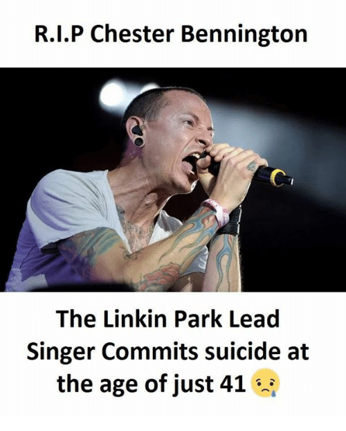 Memes, Suicide, and 🤖: R.I.P Chester Bennington  The Linkin Park Lead  Singer Commits suicide at  the age of just 41