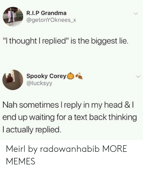 """Dank, Grandma, and Head: R.I.P Grandma  @getonYOknees_>  """"I thought I replied"""" is the biggest lie.  Spooky Corey  @lucksyy  Nah sometimes I reply in my head &l  end up waiting for a text back thinking  I actually replied. Meirl by radowanhabib MORE MEMES"""