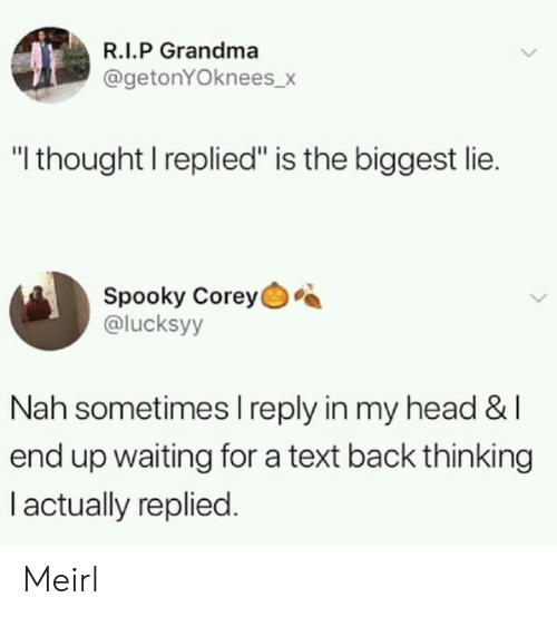 """Grandma, Head, and Text: R.I.P Grandma  @getonYOknees_>  """"I thought I replied"""" is the biggest lie.  Spooky Corey  @lucksyy  Nah sometimes I reply in my head &l  end up waiting for a text back thinking  I actually replied. Meirl"""
