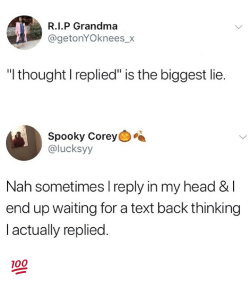 """Grandma, Head, and Memes: R.I.P Grandma  @getonYOknees_x  """"l thought I replied"""" is the biggest lie.  Spooky Corey  @lucksyy  Nah sometimes I reply in my head & l  end up waiting for a text back thinking  l actually replied. 💯"""