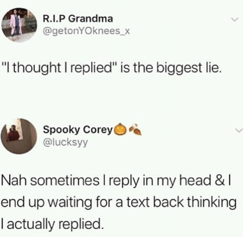 "Grandma, Head, and Memes: R.I.P Grandma  @getonYOknees_x  ""l thought I replied"" is the biggest lie.  Spooky Corey  @lucksyy  Nah sometimes l reply in my head & l  end up waiting for a text back thinking  l actually replied"
