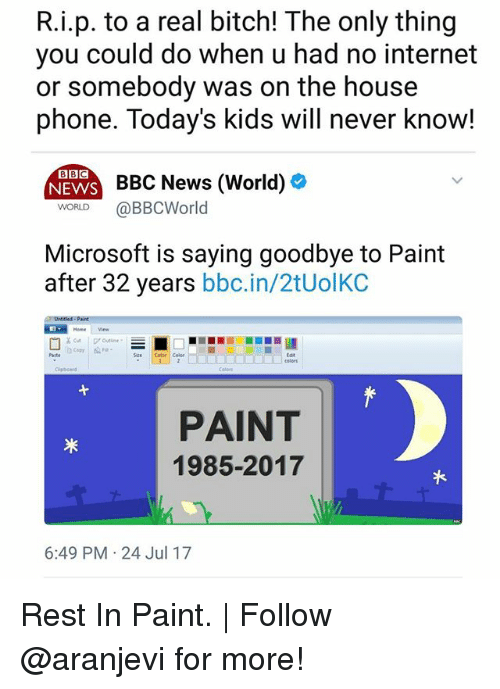 Bitch, Internet, and Memes: R.i.p. to a real bitch! The only thing  you could do when u had no internet  or somebody was on the house  phone. Today's kids will never know!  BBC  NEWS  BBC News (World)  WORLD @BBCWorld  Microsoft is saying goodbye to Paint  after 32 years bbc.in/2tUolKC  PAINT  1985-2017  6:49 PM 24 Jul 17 Rest In Paint. | Follow @aranjevi for more!