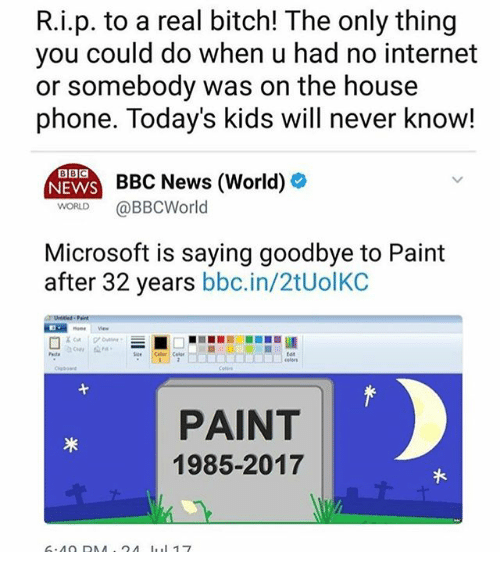 Bitch, Internet, and Memes: R.i.p. to a real bitch! The only thing  you could do when u had no internet  or somebody was on the house  phone. Today's kids will never know!  BBC  NEWS BE  ENN B  WORLD @BBCWorld  BC News (World) »  Microsoft is saying goodbye to Paint  after 32 years bbc.in/2tUolKC  tet  PAINT  1985-2017