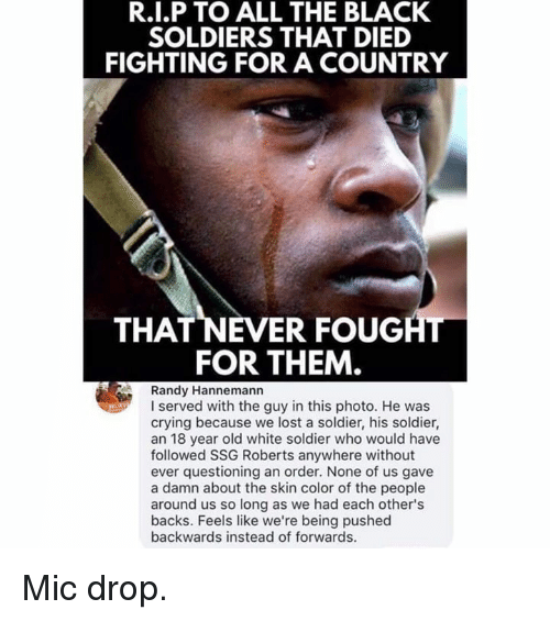 Crying, Memes, and Soldiers: R.I.P TO ALL THE BLACK  SOLDIERS THAT DIED  FIGHTING FOR A COUNTRY  THAT NEVER FOUGAL  FOR THEM  Randy Hannemann  I served with the guy in this photo. He was  crying because we lost a soldier, his soldier,  an 18 year old white soldier who would have  followed SSG Roberts anywhere without  ever questioning an order. None of us gave  a damn about the skin color of the people  around us so long as we had each other's  backs. Feels like we're being pushed  backwards instead of forwards. Mic drop.