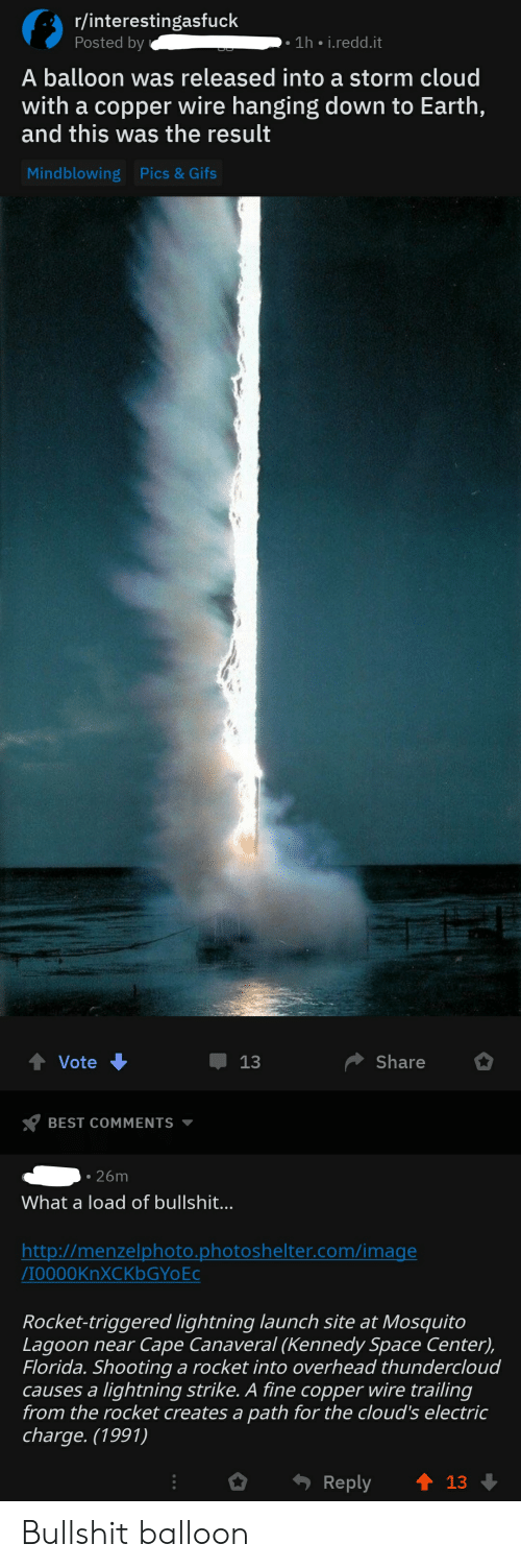Best, Cloud, and Earth: r/interestingasfuck  -  1h i.redd.it  Posted by  A balloon was released into a storm cloud  with a copper wire hanging down to Earth,  and this was the result  Mindblowing  Pics & Gifs  Share  Vote  13  BEST COMMENTS  26m  What a load of bullshit...  http://menzelphoto.photoshelter.com/image  Л0000KnXCKbGYoEc  Rocket-triggered lightning launch site at Mosquito  Lagoon near Cape Canaveral (Kennedy Space Center),  Florida. Shooting a rocket into overhead thundercloud  causes a lightning strike. A fine copper wire trailing  from the rocket creates a path for the cloud's electric  charge. (1991)  Reply  13 Bullshit balloon