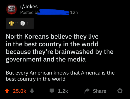 America, American, and Best: r/Jokes  Posted by  Vehes  12h  2 S 1  North Koreans believe they live  in the best country in the world  because they're brainwashed by the  government and the media  But every American knows that America is the  best country in the world  t 25.0k  1.2k  Share