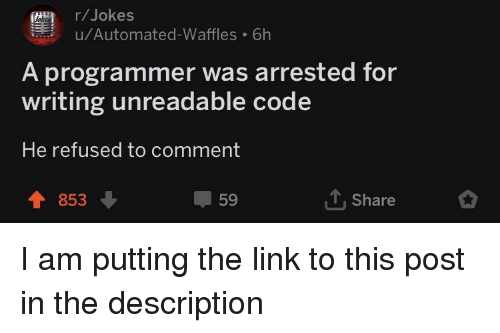 Jokes, Link, and The Link: (r/Jokes  u/Automated-Waffles 6h  A programmer was arrested for  writing unreadable code  He refused to comment  853  59  Share I am putting the link to this post in the description