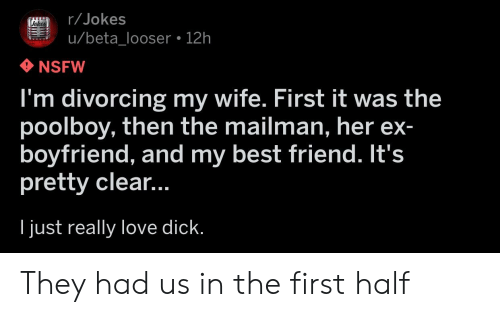 Best Friend, Love, and Nsfw: r/Jokes  u/beta_looser 12h  NSFW  I'm divorcing my wife. First it was the  poolboy, then the mailman, her ex  boyfriend, and my best friend. It's  pretty clear...  I just really love dick. They had us in the first half