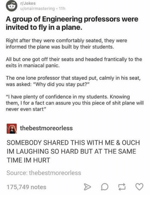"Confidence, Memes, and Shit: r/Jokes  u/onairmastering 11h  A group of Engineering professors were  invited to fly in a plane.  Right after they were comfortably seated, they were  informed the plane was built by their students.  All but one got off their seats and headed frantically to the  exits in maniacal panic.  The one lone professor that stayed put, calmly in his seat,  was asked: ""Why did you stay put?""  ""I have plenty of confidence in my students. Knowing  them, I for a fact can assure you this piece of shit plane will  never even start""  thebestmoreorless  SOMEBODY SHARED THIS WITH ME & OUCH  IM LAUGHING SO HARD BUT AT THE SAME  TIME IM HURT  Source: thebestmoreorless  175,749 notes"