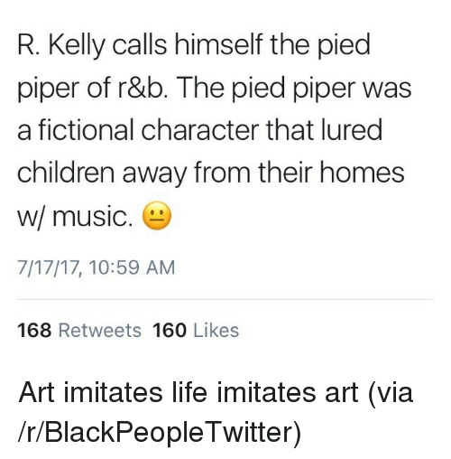 Blackpeopletwitter, Children, and Life: R. Kelly calls himself the pied  piper of r&b. The pied piper was  a fictional character that lured  children away from their homes  w/ music  7/17/17, 10:59 AM  168 Retweets 160 Likes <p>Art imitates life imitates art (via /r/BlackPeopleTwitter)</p>