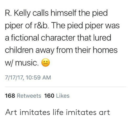 Children, Life, and Music: R. Kelly calls himself the pied  piper of r&b. The pied piper was  a fictional character that lured  children away from their homes  w/ music  7/17/17, 10:59 AM  168 Retweets 160 Likes Art imitates life imitates art