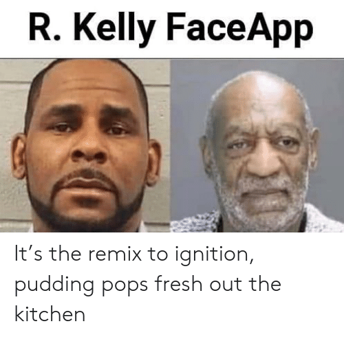 Fresh, R. Kelly, and Reddit: R. Kelly FaceApp It's the remix to ignition, pudding pops fresh out the kitchen