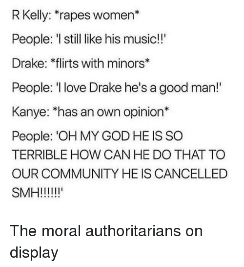 "Community, Drake, and God: R Kelly: rapes women*  People: I still like his music!!  Drake: 체rts with minors""  People: love Drake he's a good man!""  Kanye: ""has an own opinion*  People: 'OH MY GOD HE IS SO  TERRIBLE HOW CAN HE DO THAT TO  OUR COMMUNITY HE IS CANCELLED"