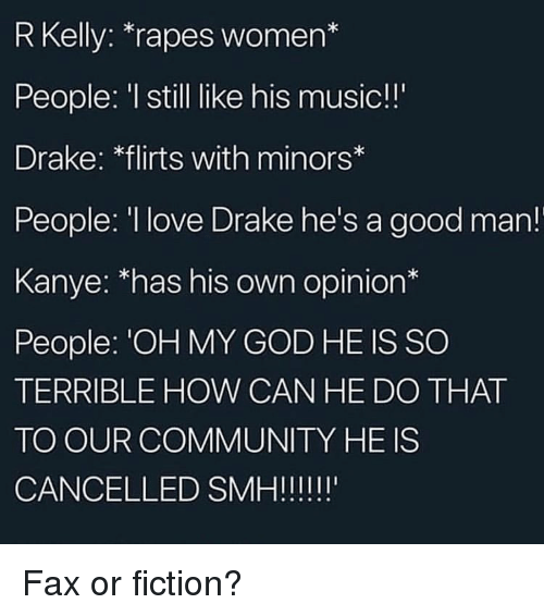 Community, Drake, and God: R Kelly: *rapes women*  People: I still like his music!!  Drake: flirts with minors  People: I love Drake he's a good man!  Kanye: 'has his own opinion*  People: 'OH MY GOD HE IS SO  TERRIBLE HOW CAN HE DO THAT  TO OUR COMMUNITY HE IS Fax or fiction?