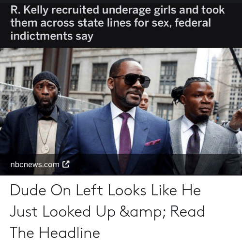 Dude, Girls, and R. Kelly: R. Kelly recruited underage girls and took  them across state lines for sex, federal  indictments say  nbcnews.com C Dude On Left Looks Like He Just Looked Up & Read The Headline