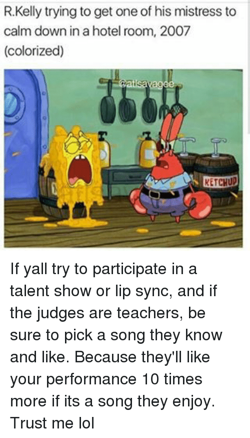 Memes, A Song, and 🤖: R. Kelly trying to get one of his mistress to  calm down inahotel room, 2007  (colorized)  ats If yall try to participate in a talent show or lip sync, and if the judges are teachers, be sure to pick a song they know and like. Because they'll like your performance 10 times more if its a song they enjoy. Trust me lol