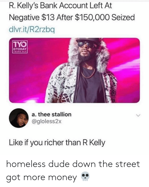 Blackpeopletwitter, Dude, and Homeless: R. Kelly's Bank Account Left At  Negative $13 After $150,000 Seized  dlvr.it/R2rzbq  TYO  TODAY  EARS OLD  a. thee stallion  @gloless2x  Like if you richer than R Kelly homeless dude down the street got more money 💀