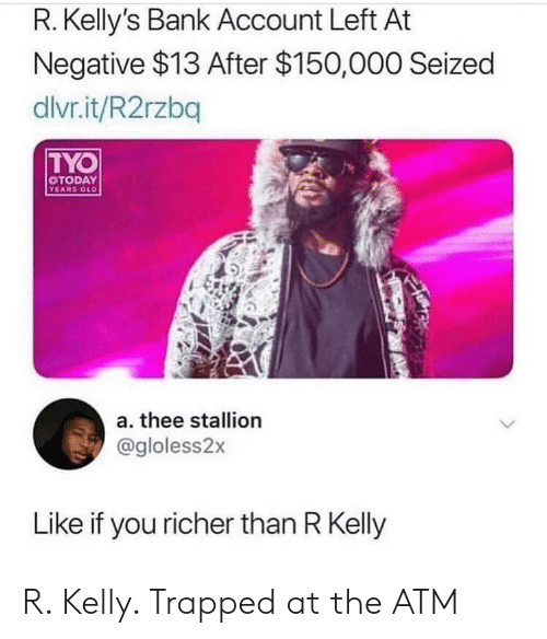 R. Kelly, Bank, and Today: R. Kelly's Bank Account Left At  Negative $13 After $150,000 Seized  dlvr.it/R2rzbq  TYO  TODAY  a. thee stallion  @gloless2x  Like if you richer than R Kelly R. Kelly. Trapped at the ATM