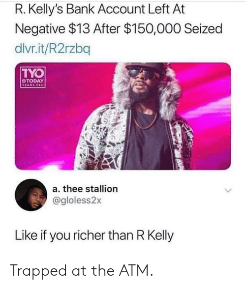 R. Kelly, Reddit, and Bank: R. Kelly's Bank Account Left At  Negative $13 After $150,000 Seized  dlvr.it/R2rzbq  TYO  TODAY  YEARS OLD  a. thee stallion  @gloless2x  Like if you richer than R Kelly Trapped at the ATM.