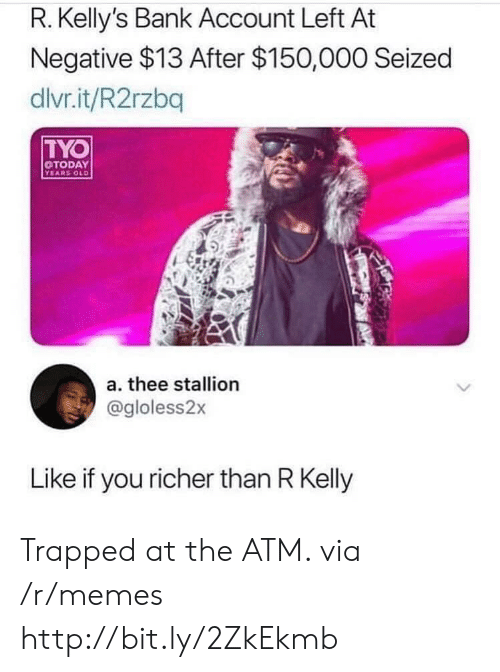 Memes, R. Kelly, and Bank: R. Kelly's Bank Account Left At  Negative $13 After $150,000 Seized  dlvr.it/R2rzbq  TYO  TODAY  YEARS OLD  a. thee stallion  @gloless2x  Like if you richer than R Kelly Trapped at the ATM. via /r/memes http://bit.ly/2ZkEkmb