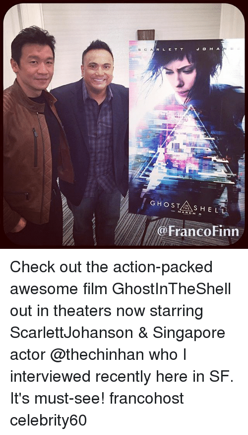 Finn, Memes, and Ghost: R L E T T  SC A  GHOST  S HELL  MARCH Franco Finn Check out the action-packed awesome film GhostInTheShell out in theaters now starring ScarlettJohanson & Singapore actor @thechinhan who I interviewed recently here in SF. It's must-see! francohost celebrity60