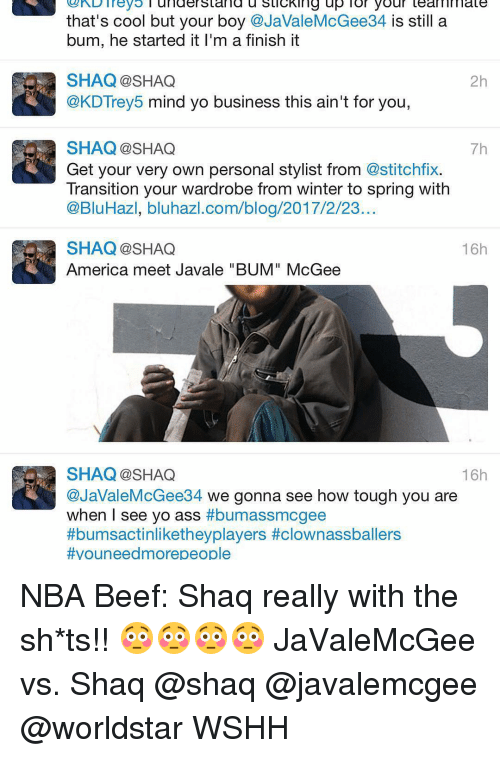 "Beef, Memes, and Shaq: r L Trey  understand u stickin ng up. l or your teammate  that's cool but your boy  @JaValeMcGee34 s still a  bum, he started it l'm a finish it  SHAQ @SHAQ  2h  @KDTrey5 mind yo business this ain't for you  SHAQ SHAQ  7h  Get your very own personal stylist from @stitchfix.  Transition your wardrobe from winter to spring with  @BluHazl, bluhazl.com/blog/2017/2/23.  16h  SHAQ SHAQ  America meet Javale ""BUM"" McGee  SHAQ SHAQ  16h  @JaValeMcGee34 we gonna see how tough you are  when I see yo ass  #bumassmcgee  ttbumsactinliketheyplayers t clownassballers  #you needmorepeople NBA Beef: Shaq really with the sh*ts!! 😳😳😳😳 JaValeMcGee vs. Shaq @shaq @javalemcgee @worldstar WSHH"