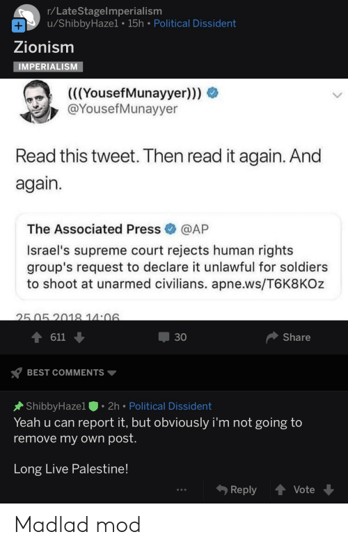 Soldiers, Supreme, and Yeah: r/LateStagelmperialism  u/ShibbyHazel 15h Political Dissident  Zionism  MPERIALISM  (YousefMunayyer)))  ((  @YousefMunayyer  Read this tweet. Then read it again. And  again  The Associated Press@AP  Israel's supreme court rejects human rights  group's request to declare it unlawful for soldiers  to shoot at unarmed civilians. apne.ws/T6K8KOz  30  611  Share  BEST COMMENTS ▼  ShibbyHazel. 2h Political Dissident  Yeah u can report it, but obviously i'm not going to  remove my own post  Long LIve Palestine  Vote  Reply Madlad mod
