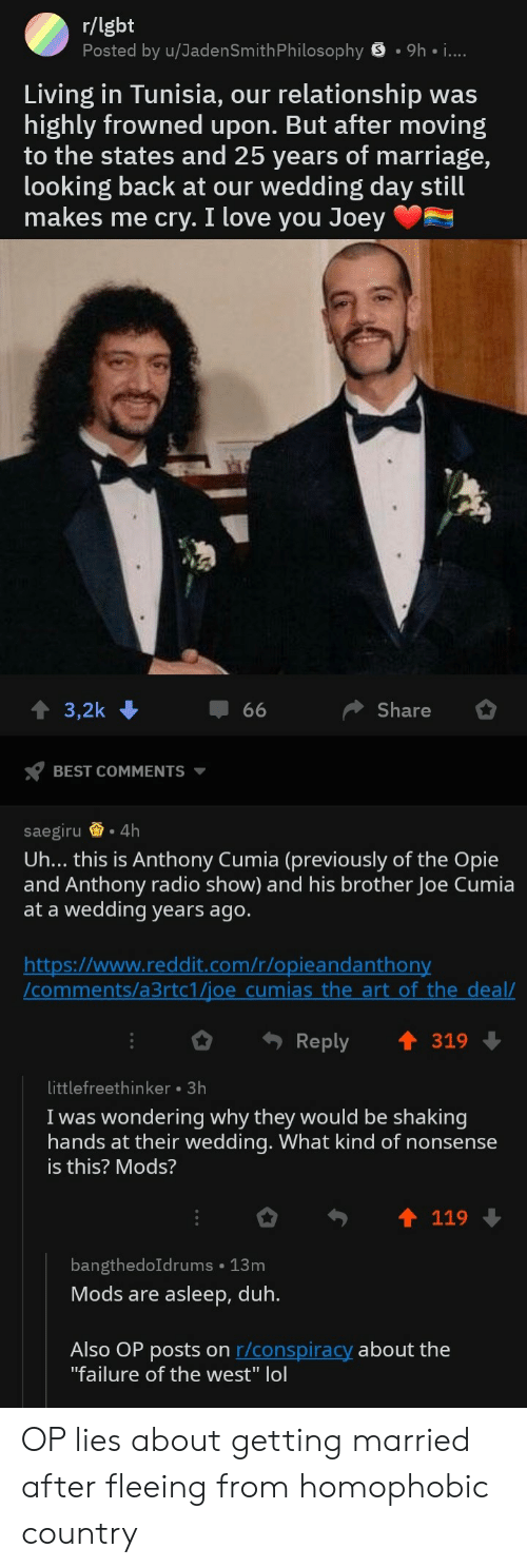 Lgbt, Love, and Marriage: r/lgbt  Posted by u/JadenSmithPhilosophy S .9h  Living in Tunisia, our relationship was  highly frowned upon. But after moving  to the states and 25 years of marriage,  looking back at our wedding day still  makes me cry. I love you Joey  T 3,2k  Share  BEST COMMENTS  saegiru .4h  Uh... thiS iS Anthony Cumia (previously of the Opie  and Anthony radio show) and his brother Joe Cumia  at a wedding vears ago.  https://www.reddit.com/r/opieandanthon  /comments/a3rtc1/joe cumias the art of the deal/  o Reply ↑ 319  littlefreethinker 3h  I was wondering why they would be shaking  hands at their weddinq. What kind of nonsense  is this? Mods?  119  bangthedoIdrums 13m  Mods are asleep, duh  Also OP posts on r/conspiracy about the  failure of the west lo OP lies about getting married after fleeing from homophobic country