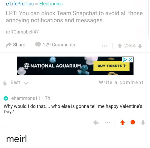 Lpt, Snapchat, and Valentine's Day: r/LifeProTips Electronics  LPT: You can block Team Snapchat to avoid all those  annoying notifications and messages  u/RCampbell47  Share 129 Comments  2364  # NATIONAL AQUARIUM-m  BUY TICKETS >  Write a comment  ehammons11 7h  Why would I do that.... who else is gonna tell me happy Valentine's  Day? meirl
