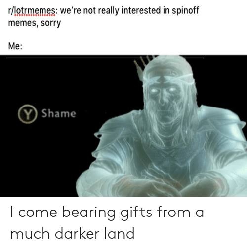 Memes, Sorry, and Lord of the Rings: r/lotrmemes: we're not really interested in spinoff  memes, sorry  Me:  Y Shame I come bearing gifts from a much darker land