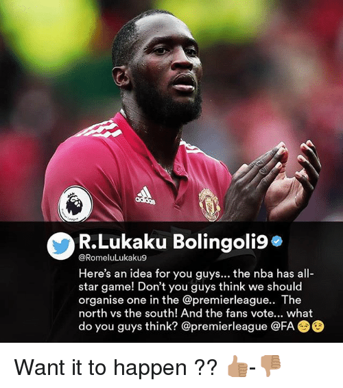 All Star, Memes, and Nba: R.Lukaku Bolingoli9*  @RomeluLukaku9  Here's an idea for you guys... the nba has all-  star game! Don't you guys think we should  organise one in the @premierleague.. The  north vs the south! And the fans vote... what  do you guys think? @premierleague @FA Want it to happen ?? 👍🏽-👎🏽