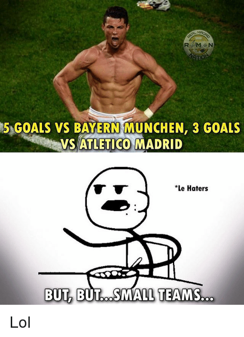Goals, Lol, and Memes: R M ON  5 GOALS vs BAYERN MUNCHEN, 3 GOALS  VSATLETICO MADRID  *Le Haters  BUT BUT COSMALL TEAMS Lol