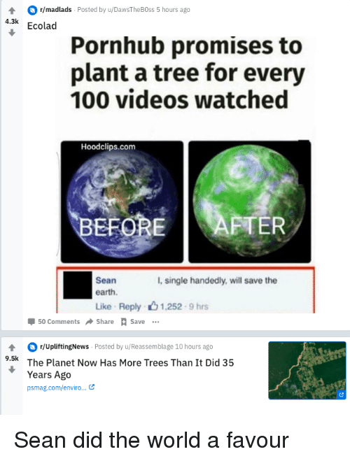 Anaconda, Pornhub, and Videos: r/madlads Posted by u/DawsTheBOss 5 hours ago  4.3k Ecolad  Pornhub promises to  plant a tree for every  100 videos watched  Hoodclips.com  BE  FOREAFTER  Sean  earth.  I, single handedly, will save the  Like Reply 1,252 9 hrs  Џ 50 Comments Share Save  r/UpliftingNews Posted by u/Reassemblage 10 hours ago  The Planet Now Has More Trees Than It Did 35  Years Ago  psmag.com/enviro... Sean did the world a favour