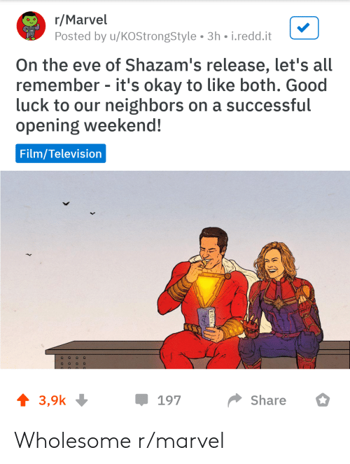 Good, Marvel, and Neighbors: r/Marvel  Posted by u/KOStrongStyle 3h-i.redd.it  Poxtanver onsyes 3h isedeait  On the eve of Shazam's release, let's all  remember - it's okay to like both. Good  luck to our neighbors on a successful  opening weekend!  Film/Television  3,9k  *Share  197 Wholesome r/marvel