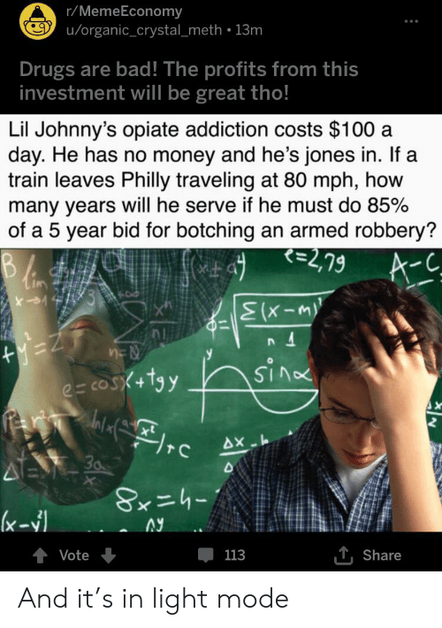 Bad, Drugs, and Money: r/MemeEconomy  u/organic_crystal_meth 13m  Drugs are bad! The profits from this  investment will be great tho!  Lil Johnny's opiate addiction costs $100 a  day. He has no money and he's jones in. If a  train leaves Philly traveling at 80 mph, how  many years will he serve if he must do 85%  of a 5 year bid for botching an armed robbery?  =2,79  A-C  C  Elx-m)  SIno  e= cosX+tyy  AX  30  (x-  T,Share  Vote  113 And it's in light mode