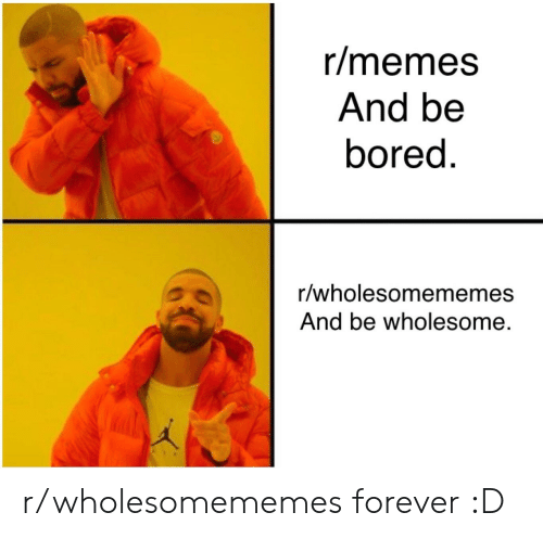 Bored, Memes, and Forever: r/memes  And be  bored  r/wholesomememes  And be wholesome. r/wholesomememes forever :D